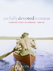 Awfully Devoted Women - Lesbian Lives in Canada, 1900-65 ebook by Cameron Duder