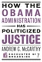 How the Obama Administration has Politicized Justice - Reflections on Politics, Liberty, and the State ebook by Andrew C McCarthy