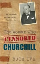 The Woman Who Censored Churchill ebook by Ruth Ive