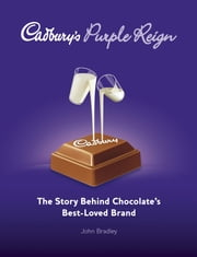 Cadbury's Purple Reign - The Story Behind Chocolate's Best-Loved Brand ebook by John Bradley