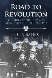 Road to Revolution - The Story of Nicholas and Alexandra's Children 1903-1912 ebook by ECS Banks