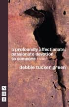 a profoundly affectionate, passionate devotion to someone (– noun) (NHB Modern Plays) ebook by Debbie Tucker Green