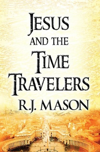 Jesus and The Time Travelers ebook by R. J. Mason