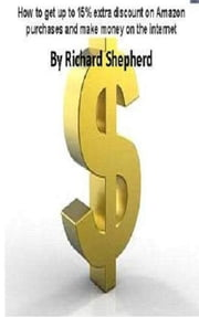 How to get up to 15% extra discount on Amazon purchases and make money on the internet ebook by Richard Shepherd