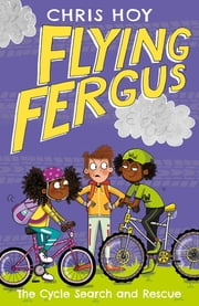 Flying Fergus 6: The Cycle Search and Rescue - by Olympic champion Sir Chris Hoy, written with award-winning author Joanna Nadin eBook by Sir Chris Hoy, Clare Elsom