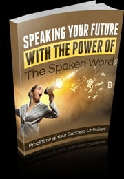Speaking Your Future With The Power Of The Spoken Word ebook by Anonymous