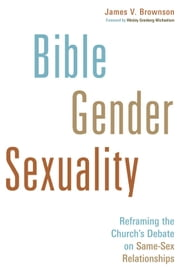 Bible, Gender, Sexuality - Reframing the Church's Debate on SameSex Relationships ebook by Brownson, James V.