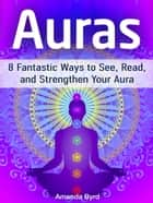 Auras: 8 Fantastic Ways to See, Read, and Strengthen Your Aura ebook by Amanda Byrd