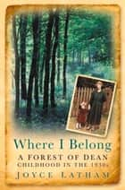 Where I Belong - A Forest of Dean Childhood in the 1930s ebook by Joyce Latham