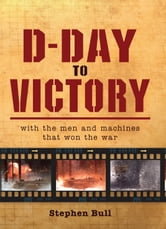 D-Day to Victory - With the men and machines that won the war ebook by Dr Stephen Bull,Impossible Impossible Pictures