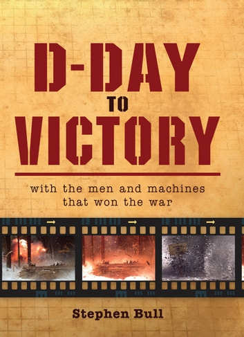 D-Day to Victory - With the men and machines that won the war ebook by Impossible Impossible Pictures,Dr Stephen Bull