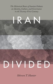 Iran Divided - The Historical Roots of Iranian Debates on Identity, Culture, and Governance in the Twenty-First Century ebook by Shireen T. Hunter