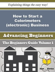 How to Start a Colorimeters (electronic) Business (Beginners Guide) ebook by Barabara Lanham,Sam Enrico