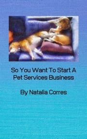 So You Want To Start A Pet Services Business ebook by Natalia Corres