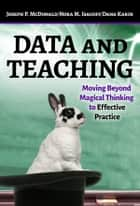 Data and Teaching - Moving Beyond Magical Thinking to Effective Practice ebook by Joseph P. McDonald, Nora M. Isacoff, Dana Karin