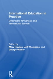 International Education in Practice - Dimensions for Schools and International Schools ebook by Mary Hayden,Jeff Thompson,George Walker