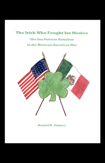 The Irish Who Fought for Mexico - The San Patricio Battalion in the Mexican-American War ebook by Daniel Grimes