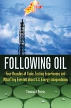 Following Oil - Four Decades of Cycle-Testing Experiences and What They Foretell about U.S. Energy Independence ebook by Thomas A. Petrie