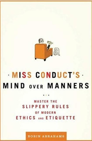 Miss Conduct's Mind over Manners - Master the Slippery Rules of Modern Ethics and Etiquette ebook by Robin Abrahams