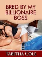 Bred By My Billionaire Boss (Teenage Virgin, Breeding and Impregnation Erotica) ebook by Tabitha Cole