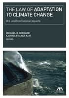 The Law of Adaptation to Climate Change - United States and International Aspects ebook by Katrina Fischer Kuh, Michael B. Gerrard