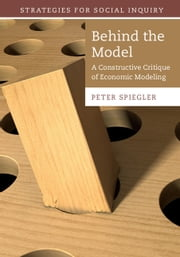 Behind the Model - A Constructive Critique of Economic Modeling ebook by Peter Spiegler