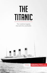 The Titanic - The maritime tragedy that sank the unsinkable ebook by 50MINUTES.COM