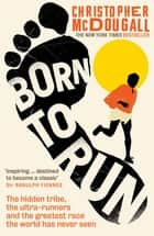 Born to Run - The hidden tribe, the ultra-runners, and the greatest race the world has never seen e-bok by Christopher McDougall