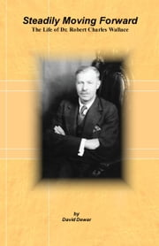 Steadily Moving Forward: The Life of Dr. Robert Charles Wallace ebook by David Dewar