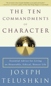 The Ten Commandments of Character - Essential Advice for Living an Honorable, Ethical, Honest Life ebook by Rabbi Joseph Telushkin