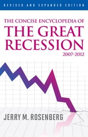 The Concise Encyclopedia of The Great Recession 2007-2012 ebook by Jerry M. Rosenberg