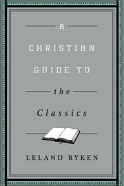 A Christian Guide to the Classics ebook by Leland Ryken