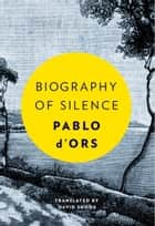 Biography of Silence - An Essay on Meditation ebook by Pablo D'Ors, David Shook