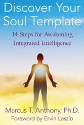 Discover Your Soul Template: 14 Steps for Awakening Integrated Intelligence - 14 Steps for Awakening Integrated Intelligence ebook by Marcus T. Anthony, Ph.D.,Ervin Laszlo