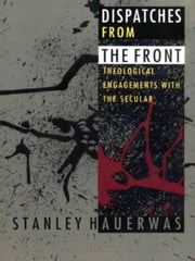 Dispatches from the Front - Theological Engagements with the Secular ebook by Stanley Hauerwas