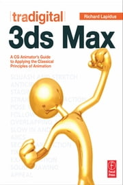 Tradigital 3ds Max - A CG Animator's Guide to Applying the Classical Principles of Animation ebook by Richard Lapidus