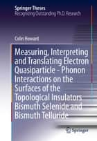 Measuring, Interpreting and Translating Electron Quasiparticle - Phonon Interactions on the Surfaces of the Topological Insulators Bismuth Selenide and Bismuth Telluride ebook by Colin Howard