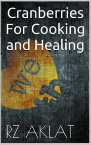 Cranberries For Cooking and Healing ebook by RZ Aklat