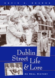 Dublin Street Life and Lore – An Oral History of Dublin's Streets and their Inhabitants: The Recollections of Dublin's Tram Drivers, Lamplighters and Street Dealers ebook by Kevin  C. Kearns