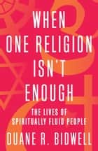 When One Religion Isn't Enough - The Lives of Spiritually Fluid People ebook by Duane R. Bidwell
