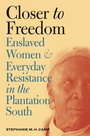 Closer to Freedom - Enslaved Women and Everyday Resistance in the Plantation South ebook by Stephanie M. H. Camp