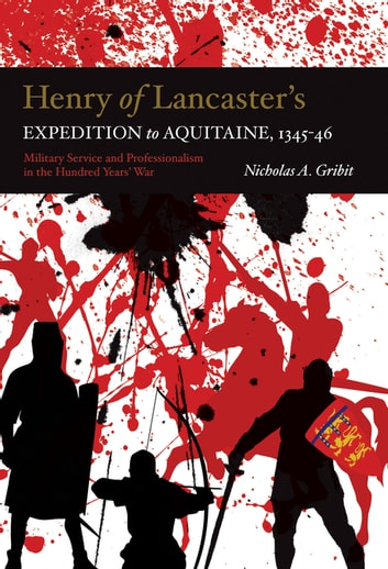 Henry of Lancaster's Expedition to Aquitaine, 1345-1346 - Military Service and Professionalism in the Hundred Years War ebook by Nicholas A. Gribit