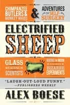 Electrified Sheep - Glass-eating Scientists, Nuking the Moon, and More Bizarre Experiments ebook by Alex Boese