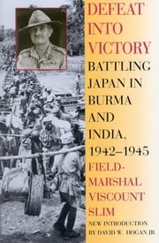 Defeat Into Victory - Battling Japan in Burma and India, 1942-1945 ebook by Field-Marshal Viscount William Slim,David Hogan
