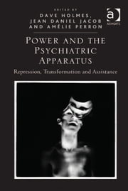 Power and the Psychiatric Apparatus - Repression, Transformation and Assistance ebook by Asst Prof Jean Daniel Jacob,Dr Amélie Perron,Professor Dave Holmes