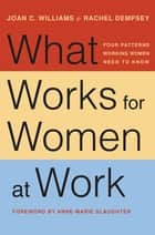 What Works for Women at Work - Four Patterns Working Women Need to Know ebook by Rachel Dempsey, Anne-Marie Slaughter, Joan C. Williams