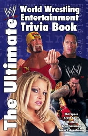 The Ultimate World Wrestling Entertainment Trivia Book ebook by Seth Mates,Aaron Feigenbaum,Kevin Kelly,Brian Solomon,Phil Speer