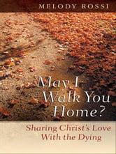 May I Walk You Home? - Sharing Christ's Love With the Dying ebook by Melody Rossi