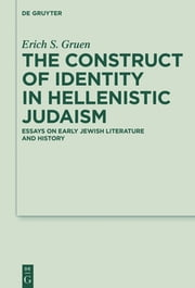 The Construct of Identity in Hellenistic Judaism - Essays on Early Jewish Literature and History ebook by Erich S. Gruen
