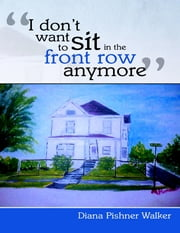 """I Don't Want to Sit In the Front Row Anymore"" ebook by Diana Walker"